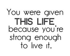 You wer given this life